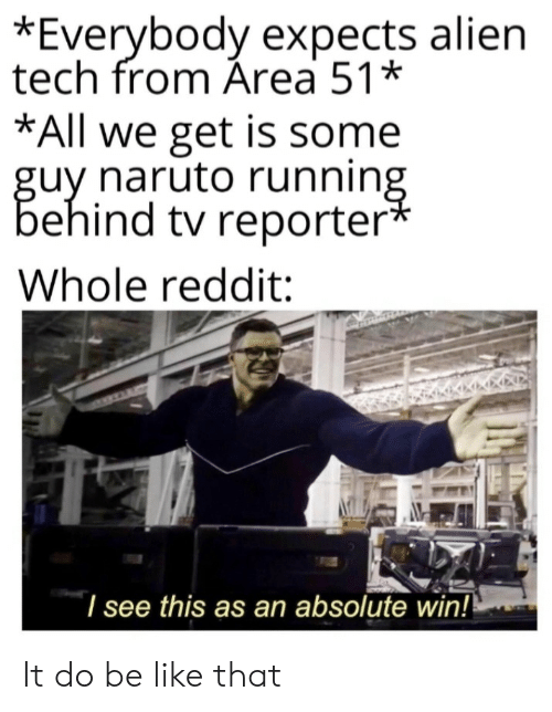 Naruto: *Everybody expects alien  tech from Área 51*  *All we get is some  guy naruto running  behind tv reporter*  Whole reddit:  I see this as an absolute win!! It do be like that