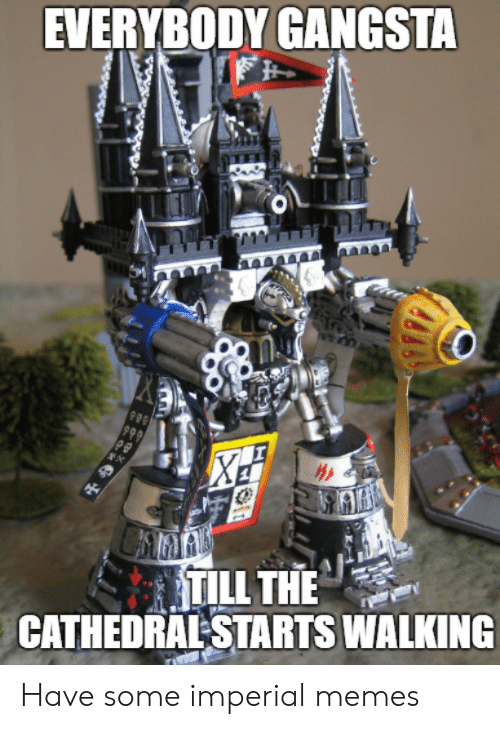 imperial: EVERYBODY GANGSTA  999  TILL THE  CATHEDRAL STARTS WALKING  ** Have some imperial memes