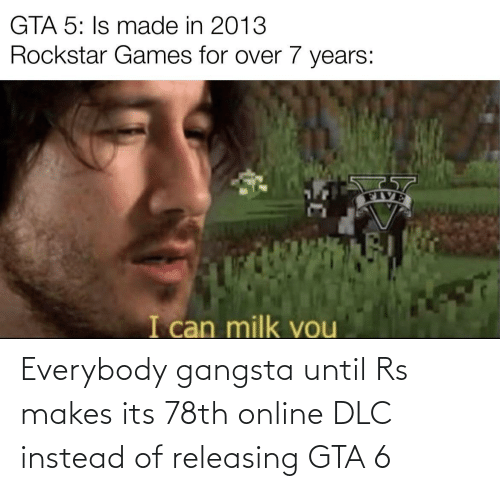 Instead Of: Everybody gangsta until Rs makes its 78th online DLC instead of releasing GTA 6
