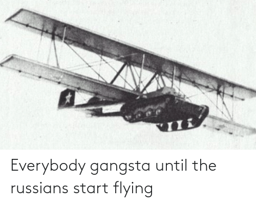 russians: Everybody gangsta until the russians start flying