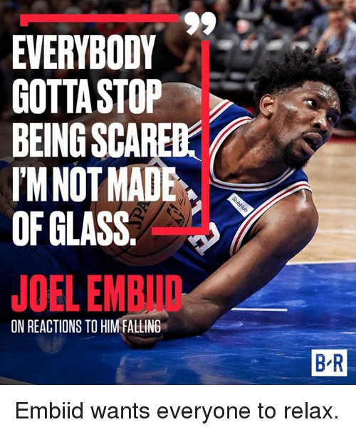 Embiid: EVERYBODY  GOTTA STOP  BEINGSCARED  IMNOTMADE  JOEL EMBID  ON REACTIONS TO HIMFALLING .  B-R Embiid wants everyone to relax.