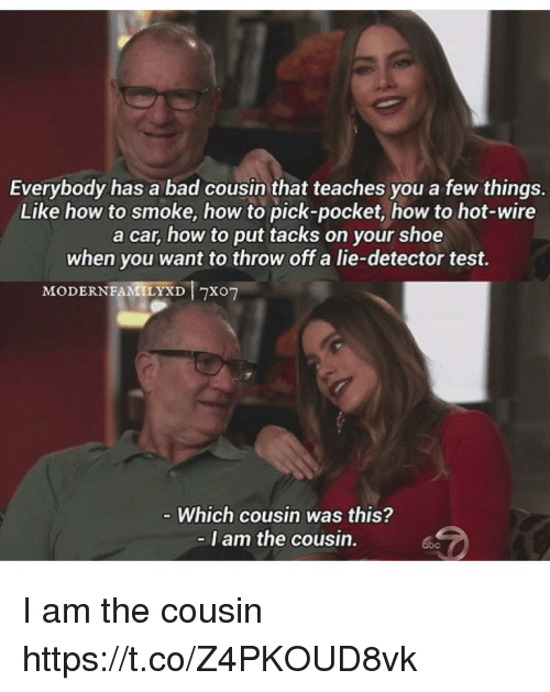 tacks: Everybody has a bad cousin that teaches you a few things.  Like how to smoke, how to pick-pocket, how to hot-wire  a car, how to put tacks on your shoe  when you want to throw off a lie-detector test.  MODERNFAMILYXD Txo7  Which cousin was this?  I am the cousin. I am the cousin https://t.co/Z4PKOUD8vk