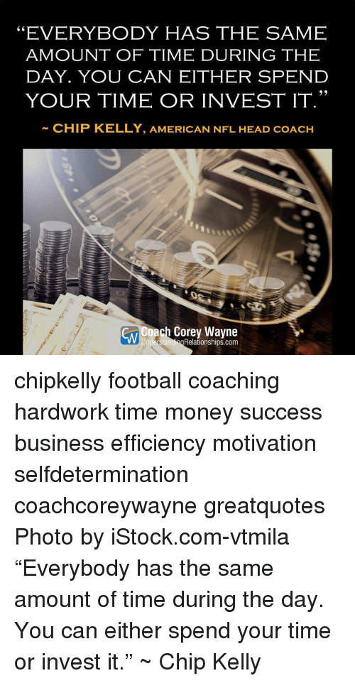"""Chip Kelly: EVERYBODY HAS THE SAME  AMOUNT OF TIME DURING THE  DAY. YOU CAN EITHER SPEND  YOUR TIME OR INVEST IT.""""  CHIP KELLY, AMERICAN NFL HEAD coAcH  ach Corey Wayne  UnderstandingRelationships.com chipkelly football coaching hardwork time money success business efficiency motivation selfdetermination coachcoreywayne greatquotes Photo by iStock.com-vtmila """"Everybody has the same amount of time during the day. You can either spend your time or invest it."""" ~ Chip Kelly"""