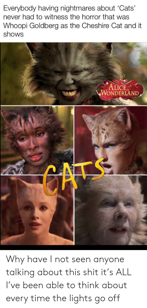 Whoopi Goldberg: Everybody having nightmares about 'Cats'  never had to witness the horror that was  Whoopi Goldberg  shows  as the Cheshire Cat and it  ALICE  WONDERLAND  GATS Why have I not seen anyone talking about this shit it's ALL I've been able to think about every time the lights go off