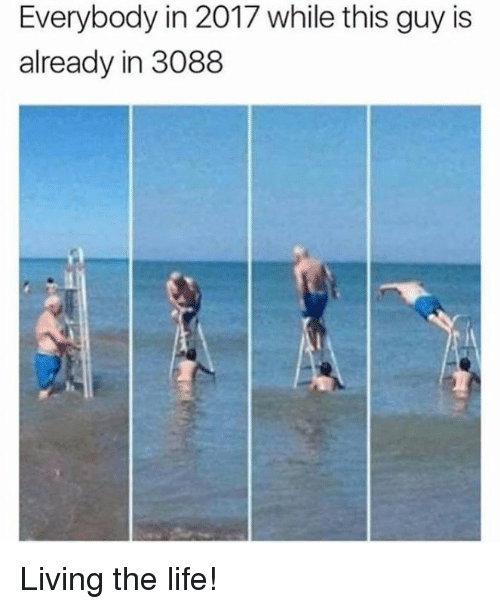 Living The Life: Everybody in 2017 while this guy is  already in 3088 Living the life!