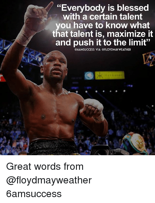 """Blessed, Memes, and 🤖: """"Everybody is blessed  with a certain talent  you have to know what  that talent is, maximize it  and push it to the limit""""  @6AMSUCCESS VIA @FLOYDMAYWEATHER Great words from @floydmayweather 6amsuccess"""