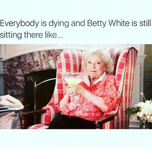 Betty White, Memes, and 🤖: Everybody is dying and Betty White is still  sitting there like