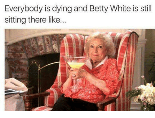 Betty White, Funny, and Sitting-There: Everybody is dying and Betty White is still  sitting there like...