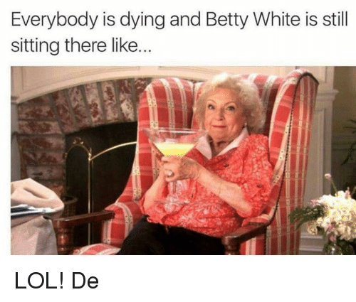 Betty White, Memes, and 🤖: Everybody is dying and Betty White is still  sitting there like. LOL! De