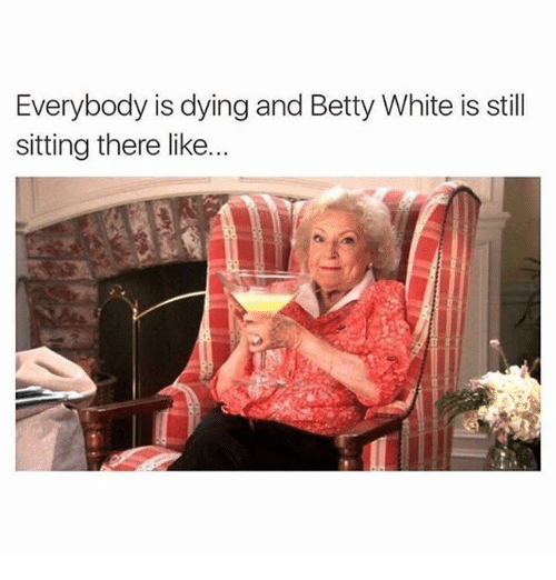 Betty White, Memes, and White: Everybody is dying and Betty White is still  sitting there like...