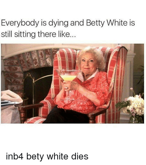 Betty White, White, and Dank Memes: Everybody is dying and Betty White is  still sitting there like... inb4 bety white dies
