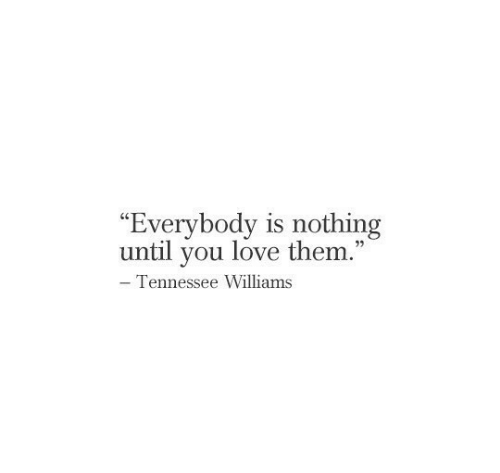 "Tennessee: ""Everybody is nothing  until you love them.""  - Tennessee Williams"