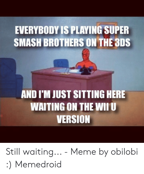 Still Waiting Meme: EVERYBODY IS PLAYING SUPER  SMASH BROTHERS ON THE 3DS  AND I'M JUST SITTING HERE  WAITING ON THE WIIU  VERSION Still waiting... - Meme by obilobi :) Memedroid