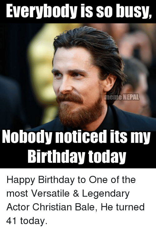 Birthday, Meme, and Memes: Everybody is so busy,  meme NEPAL  Nobody noticed its my  Birthday today Happy Birthday to One of the most Versatile & Legendary Actor Christian Bale, He turned 41 today.