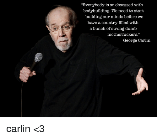 "Dumb, George Carlin, and Memes: ""Everybody is so obsessed with  bodybuilding. We need to start  building our minds before we  have a country filled with  a bunch of strong dumb  motherfuckers.""  George Carlin carlin <3"