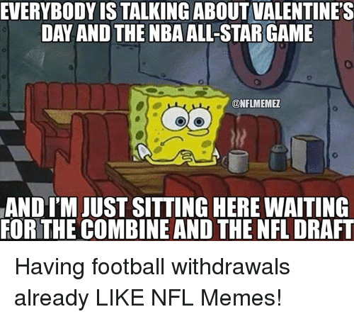 Football, Memes, and Nfl: EVERYBODY IS TALKING ABOUT VALENTINE'S  @NFLMEMEZ  AND ITM JUST SITTING HERE WAITING  FORTHE COMBINE AND THE NFL DRAFT Having football withdrawals already LIKE NFL Memes!