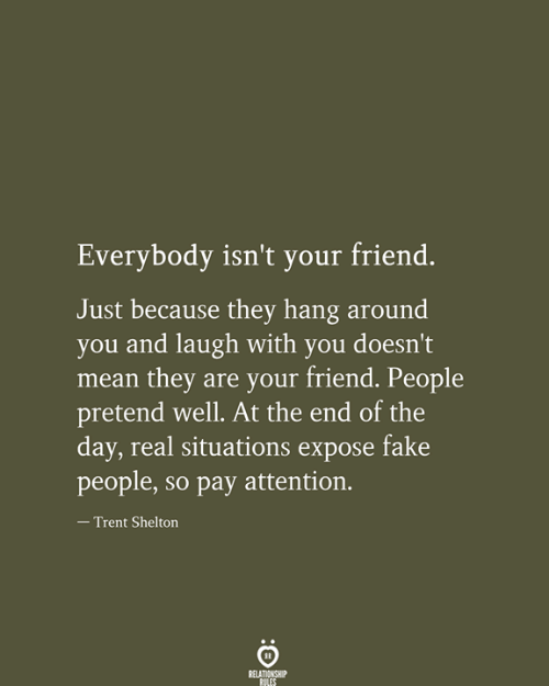 trent: Everybody isn't your friend.  Just because they hang around  you and laugh with you doesn't  mean they are your friend. People  pretend well. At the end of the  day, real situations expose fake  people, so pay attention.  - Trent Shelton  RELATIONSHIP  RILES