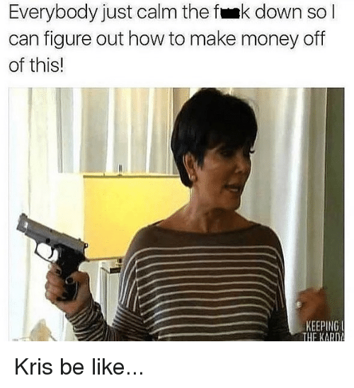 Be Like, Money, and How To: Everybody just calm the fmk down so l  can figure out how to make money off  of this!  KEEPING  THE KARD Kris be like...