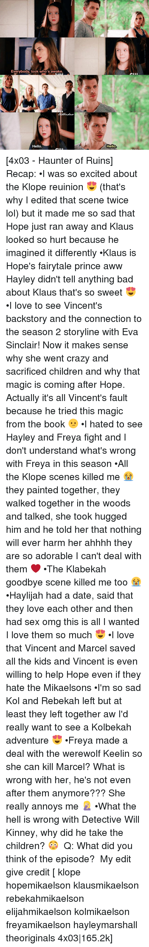 freya: Everybody, look who's awake.  Hello.  Hello [4x03 - Haunter of Ruins] Recap: •I was so excited about the Klope reuinion 😍 (that's why I edited that scene twice lol) but it made me so sad that Hope just ran away and Klaus looked so hurt because he imagined it differently •Klaus is Hope's fairytale prince aww Hayley didn't tell anything bad about Klaus that's so sweet 😍 •I love to see Vincent's backstory and the connection to the season 2 storyline with Eva Sinclair! Now it makes sense why she went crazy and sacrificed children and why that magic is coming after Hope. Actually it's all Vincent's fault because he tried this magic from the book 😕 •I hated to see Hayley and Freya fight and I don't understand what's wrong with Freya in this season •All the Klope scenes killed me 😭 they painted together, they walked together in the woods and talked, she took hugged him and he told her that nothing will ever harm her ahhhh they are so adorable I can't deal with them ❤ •The Klabekah goodbye scene killed me too 😭 •Haylijah had a date, said that they love each other and then had sex omg this is all I wanted I love them so much 😍 •I love that Vincent and Marcel saved all the kids and Vincent is even willing to help Hope even if they hate the Mikaelsons •I'm so sad Kol and Rebekah left but at least they left together aw I'd really want to see a Kolbekah adventure 😍 •Freya made a deal with the werewolf Keelin so she can kill Marcel? What is wrong with her, he's not even after them anymore??? She really annoys me 🤦🏼♀️ •What the hell is wrong with Detective Will Kinney, why did he take the children? 😳 ⠀ Q: What did you think of the episode? ⠀ My edit give credit [ klope hopemikaelson klausmikaelson rebekahmikaelson elijahmikaelson kolmikaelson freyamikaelson hayleymarshall theoriginals 4x03|165.2k]