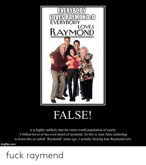 """Everybody Loves Raymond: EVERYBODY  LOVES RAYMOND:D  EVERYBODY  LOVES  RAYMOND  FALSE!  it is highly unlikely that the entire world population of nearly  8 billion loves or has even heard of raymond. So this is clear false marketing  to boost this so called """"Raymond"""" mans ego. I actually fucking hate Raymond now  imgflip.com fuck raymend"""