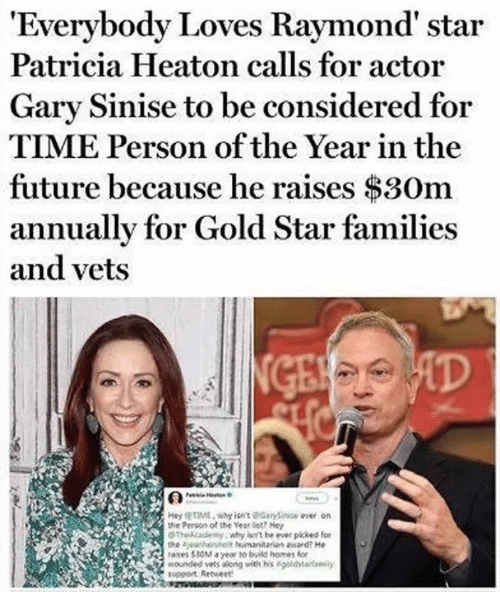 Everybody Loves Raymond: 'Everybody Loves Raymond' star  Patricia Heaton calls for actor  Gary Sinise to be considered for  TIME Person of the Year in the  future because he raises $3Om  annually for Gold Star families  and vets  HayME, wyot@Glyi oe on  the Person of the Year et He  TheAcadeny why nt he ever pkked for  the ajeanhenhelt maaan awaed? He  rases 30tayew to build homes fe  nounded vets aleng withsl derfam  support Retwert
