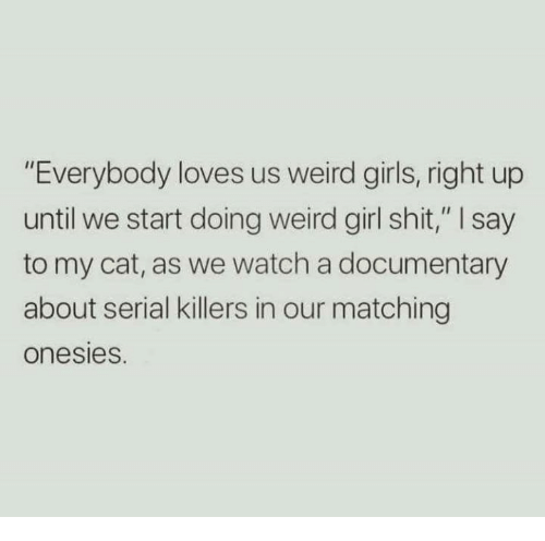 "Girls, Shit, and Weird: ""Everybody loves us weird girls, right up  until we start doing weird girl shit,"" I say  to my cat, as we watch a documentary  about serial killers in our matching  onesies."