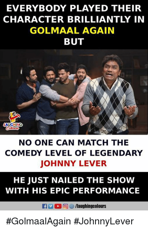 Match, Comedy, and Indianpeoplefacebook: EVERYBODY PLAYED THEIR  CHARACTER BRILLIANTLY IN  GOLMAAL AGAIN  BUT  AUGHING  NO ONE CAN MATCH THE  COMEDY LEVEL OF LEGENDARY  JOHNNY LEVER  HE JUST NAILED THE SHOW  WITH HIS EPIC PERFORMANCE  fo laughingcolos #GolmaalAgain #JohnnyLever