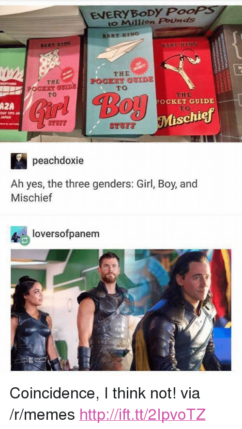 """coincidence i think not: EVERYBoDy PooPS  o Million Pounds  BART RING  THE  POCKET OUIDE  TO  THE  TO  AZA  OCKET GUIDE  DAY TIPS A  JAPAN  TO  schiej  peachdoxie  Ah yes, the three genders: Girl, Boy, and  Mischief  令., loversofpanem <p>Coincidence, I think not! via /r/memes <a href=""""http://ift.tt/2IpvoTZ"""">http://ift.tt/2IpvoTZ</a></p>"""