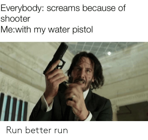 water pistol: Everybody: screams because of  shooter  Me:with my water pistol Run better run