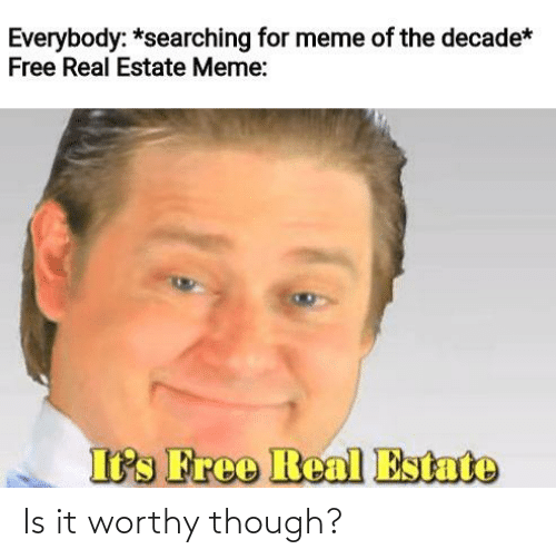 Estate Meme: Everybody: *searching for meme of the decade*  Free Real Estate Meme:  Its Free Real Estate Is it worthy though?