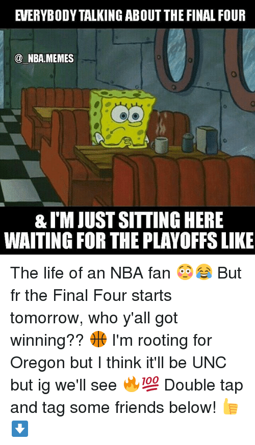 nba-fan: EVERYBODY TALKING ABOUT THE FINAL FOUR  NBA.MEMES  &IM JUST SITTINGHERE  WAITING FOR THE PLAYOFFSLIKE The life of an NBA fan 😳😂 But fr the Final Four starts tomorrow, who y'all got winning?? 🏀 I'm rooting for Oregon but I think it'll be UNC but ig we'll see 🔥💯 Double tap and tag some friends below! 👍⬇