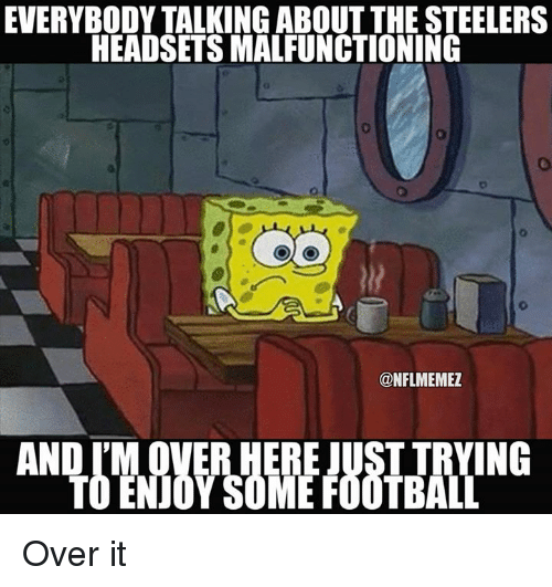 Steelers: EVERYBODY TALKING ABOUT THE STEELERS  HEADSETS MALFUNCTIONING  ONFLMEMEZ  AND IM OVER HERE JUSTTRYING Over it
