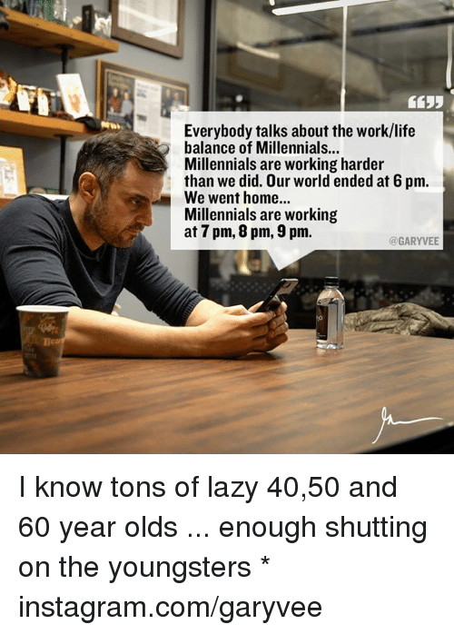 Work Life: Everybody talks about the work/life  balance of Millennials  Millennials are working harder  than we did. Our world ended at 6 pm.  We went home...  Millennials are working  at 7 pm, 8 pm, 9pm.  @GARYVEE I know tons of lazy 40,50 and 60 year olds ... enough shutting on the youngsters  * instagram.com/garyvee
