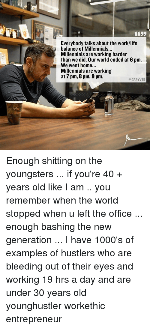 Work Life: Everybody talks about the work/life  balance of Millennials...  Millennials are working harder  than we did. Our world ended at 6 pm.  We went home...  Millennials are working  at 7 pm, 8 pm, 9 pm.  @GARYVEE Enough shitting on the youngsters ... if you're 40 + years old like I am .. you remember when the world stopped when u left the office ... enough bashing the new generation ... I have 1000's of examples of hustlers who are bleeding out of their eyes and working 19 hrs a day and are under 30 years old younghustler workethic entrepreneur