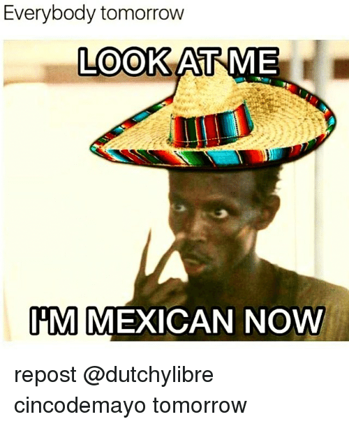 Memes, Tomorrow, and Mexican: Everybody tomorrow  LOOK AT ME  PM  MEXICAN NOW repost @dutchylibre cincodemayo tomorrow