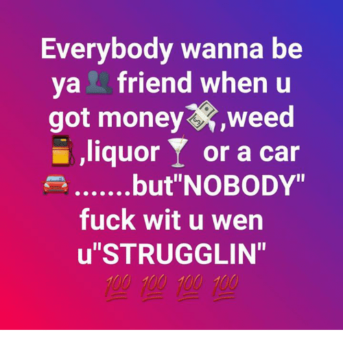 "Memes, Money, and Weed: Everybody wanna be  va friend when u  got money,weed  liquor  or a car  e..but""NOBODY""  fuck wit u wen  u""STRUGGLIN"""