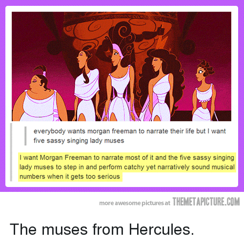 the muses: everybody wants morgan freeman to narrate their life but I want  five sassy singing lady muses  I want Morgan Freeman to narrate most of it and the five sassy singing  lady muses to step in and perform catchy yet narratively sound musical  numbers when it gets too serious  more awesome pictures at THEMETAPICTURE.COM The muses from Hercules.
