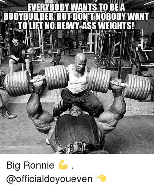 Bodybuilding: EVERYBODY WANTS TO BE A  BODYBUILDER BUT DONTNOBODY WANT  TOLIFTNO HEAVY-ASS WEIGHTS! Big Ronnie 💪 . @officialdoyoueven 👈