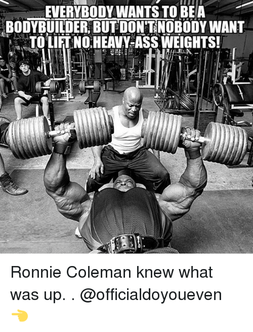 Bodybuilding: EVERYBODY WANTS TO BE A  BODYBUILDER BUT DONTNOBODY WANT  TOLIFTNO HEAVY-ASS WEIGHTS! Ronnie Coleman knew what was up. . @officialdoyoueven 👈