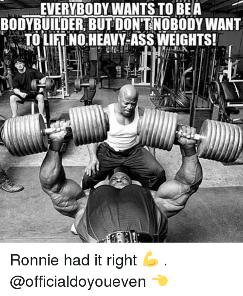 Bodybuilding: EVERYBODY WANTS TO BE A  BODYBUILDER BUTDONTNOBODYWANT  TO LIFTNO HEAVY-ASS WEIGHTS! Ronnie had it right 💪 . @officialdoyoueven 👈