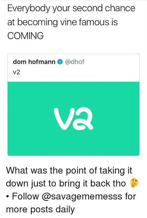 Memes, Vine, and Back: Everybody your second chance  at becoming vine famous is  COMING  dom hofmann @dhof  Va What was the point of taking it down just to bring it back tho 🤔 • Follow @savagememesss for more posts daily