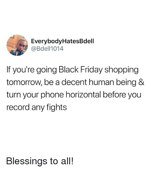 Black Friday, Friday, and Funny: EverybodyHatesBdell  @Bdell1014  If you're going Black Friday shopping  tomorrow, be a decent human being &  turn your phone horizontal before you  record any fights Blessings to all!