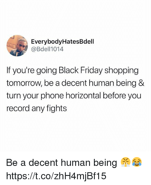 Black Friday, Friday, and Phone: EverybodyHatesBdell  @Bdell1014  If you're going Black Friday shopping  tomorrow, be a decent human being &  turn your phone horizontal before you  record any fights Be a decent human being 😤😂 https://t.co/zhH4mjBf15