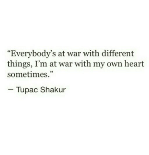 "Tupac Shakur: ""Everybody's at war with different  things, I'm at war with my own heart  sometimes.""  - Tupac Shakur"