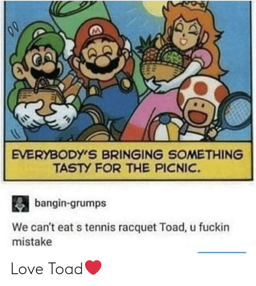 tasty: EVERYBODY'S BRINGING SOMETHING  TASTY FOR THE PICNIC.  bangin-grumps  We can't eat s tennis racquet Toad, u fuckin  mistake Love Toad❤️