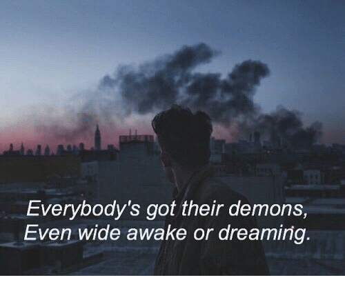 dreaming: Everybody's got their demons,  Even wide awake or dreaming.