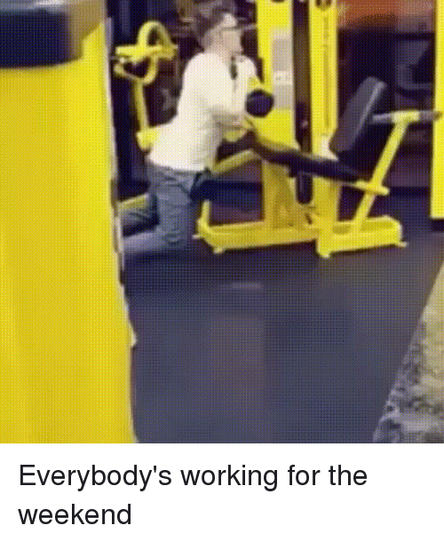 working for the weekend: Everybody's working for the weekend
