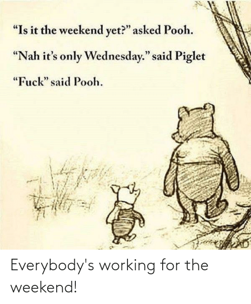 working for the weekend: Everybody's working for the weekend!