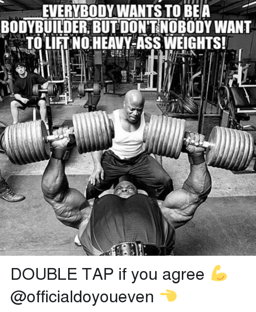 Bodybuilding: EVERYBODYWANTSTO BEA  BODYBUILDER BUT DON'T NOBODY WANT  TO LIFTNOHEAVY-ASS WEIGHTS! DOUBLE TAP if you agree 💪 @officialdoyoueven 👈