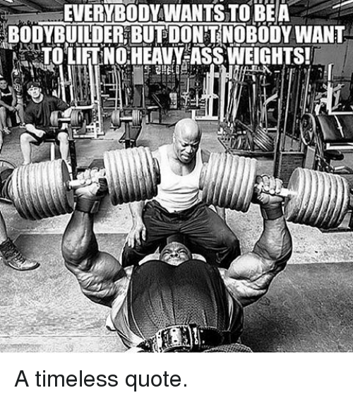 Bodybuilding: EVERYBODYWANTSTOBEA  BODYBUILDER BUT DONTNOBODY WANT  NARTOLIFTNORHEAVY ASS,WEIGHTS! A timeless quote.